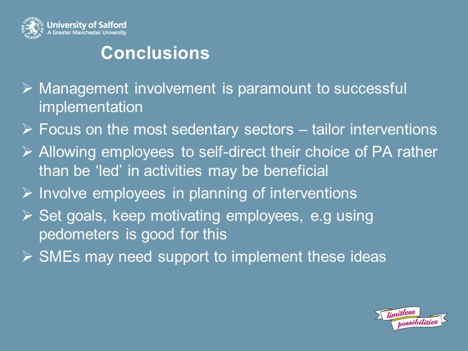 Conclusions  Management involvement is paramount to successful implementation  Focus on the most sedentary sectors – tailor interventions  Allowing employees to self-direct their choice of PA rather than be 'led' in activities may be beneficial  Involve employees in planning of interventions  Set goals, keep motivating employees, e.g using pedometers is good for this  SMEs may need support to implement these ideas