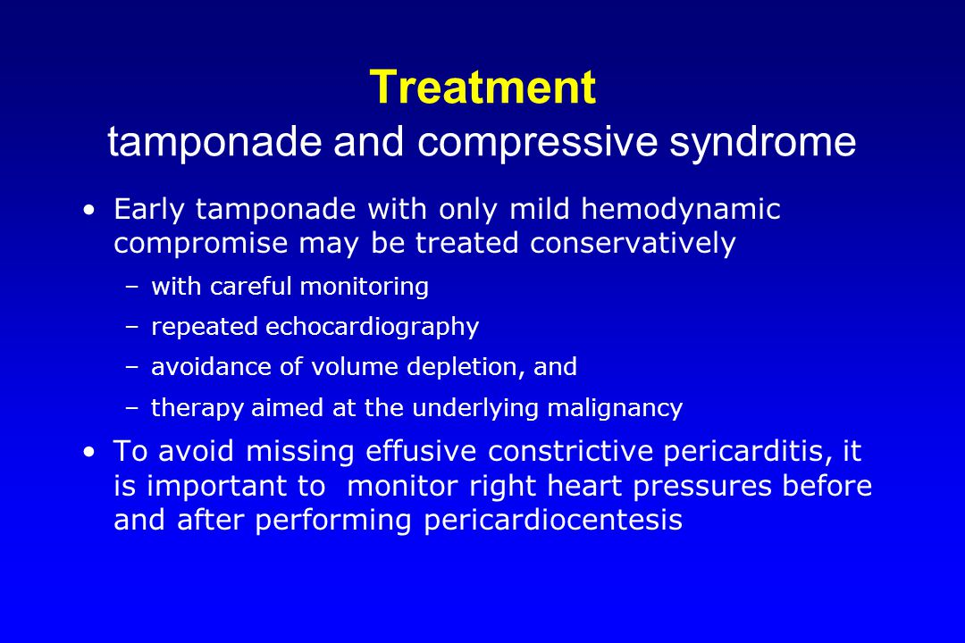 Treatment tamponade and compressive syndrome Early tamponade with only mild hemodynamic compromise may be treated conservatively –with careful monitor