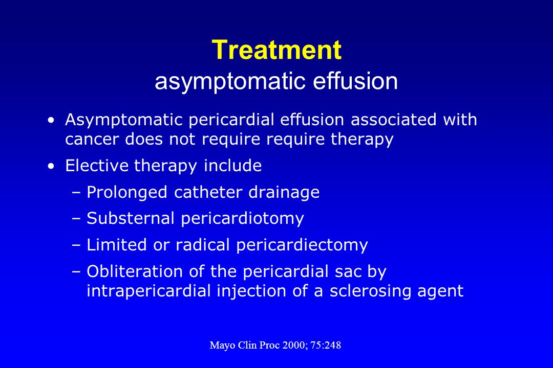 Treatment asymptomatic effusion Asymptomatic pericardial effusion associated with cancer does not require require therapy Elective therapy include –Pr