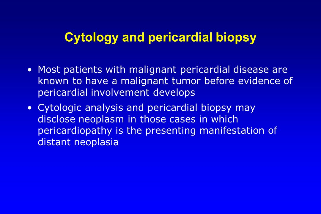 Cytology and pericardial biopsy Most patients with malignant pericardial disease are known to have a malignant tumor before evidence of pericardial in