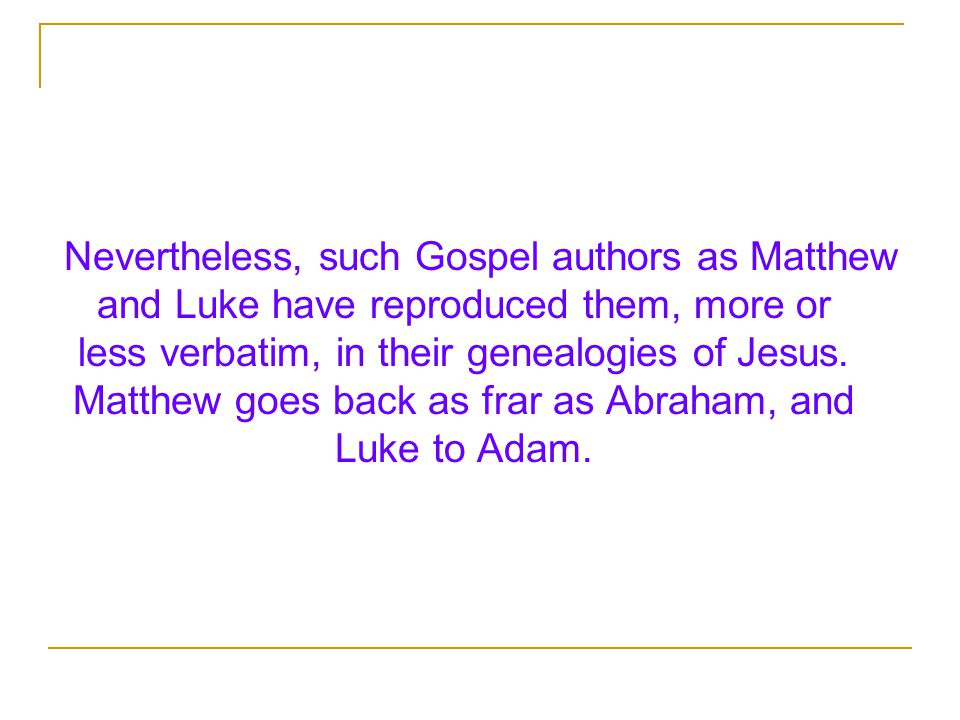 Nevertheless, such Gospel authors as Matthew and Luke have reproduced them, more or less verbatim, in their genealogies of Jesus.