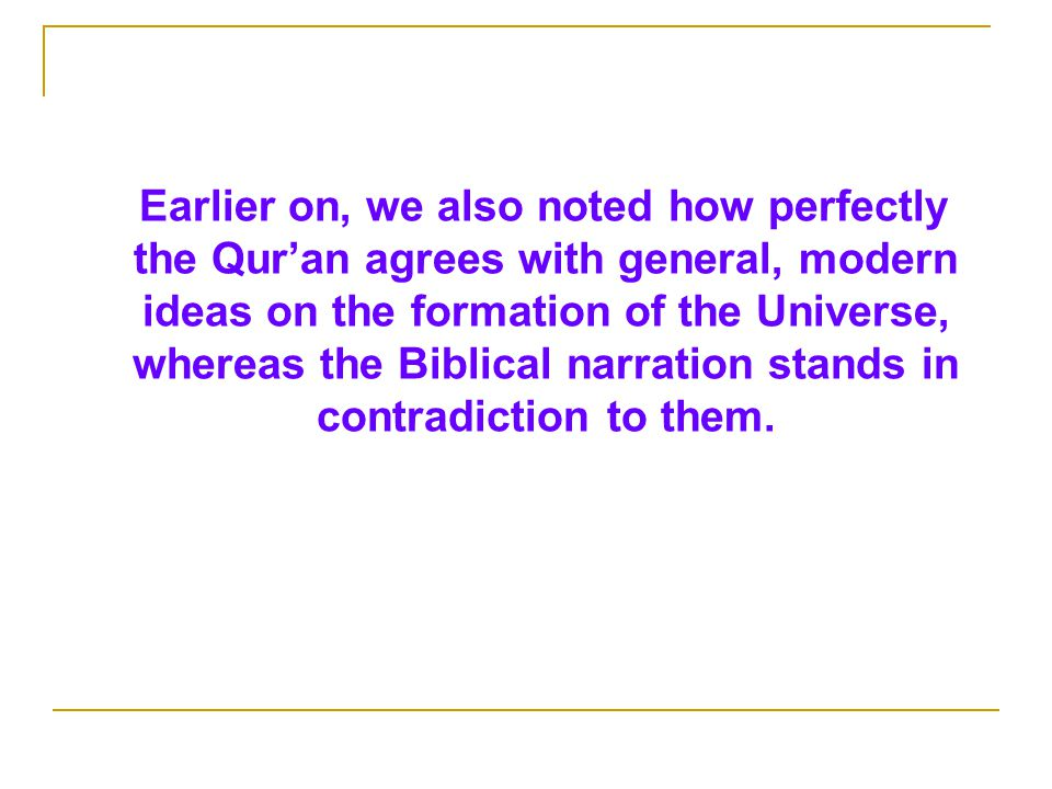 Earlier on, we also noted how perfectly the Qur'an agrees with general, modern ideas on the formation of the Universe, whereas the Biblical narration stands in contradiction to them.