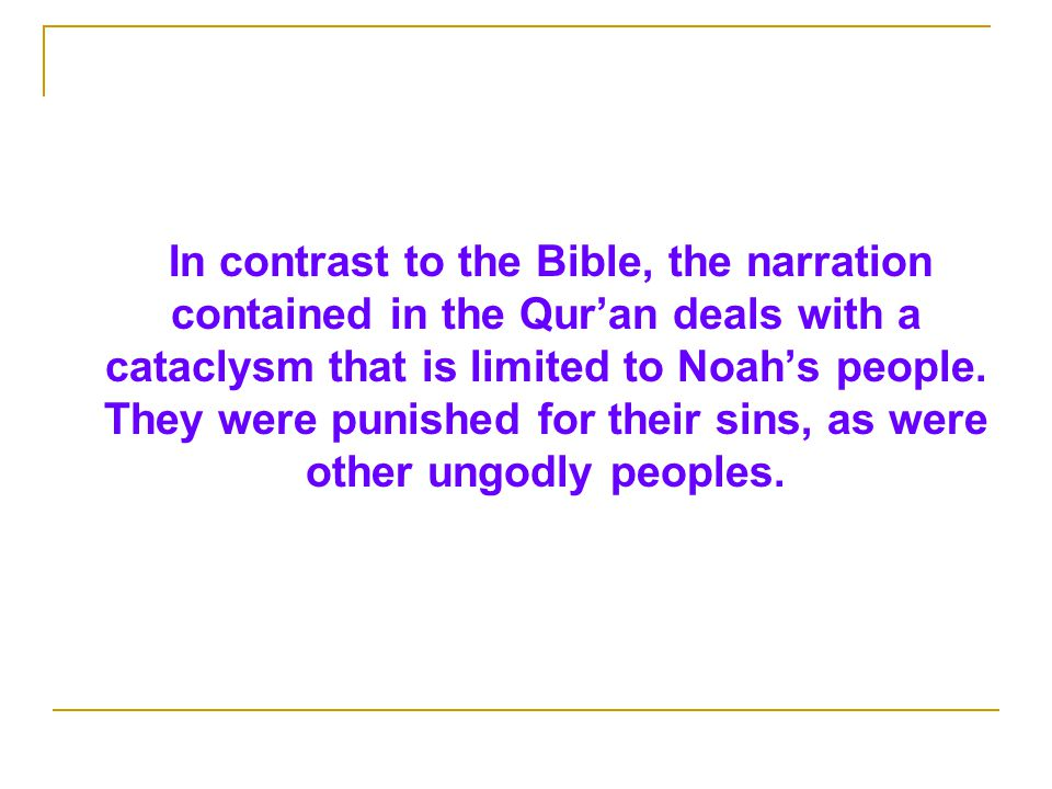 In contrast to the Bible, the narration contained in the Qur'an deals with a cataclysm that is limited to Noah's people.