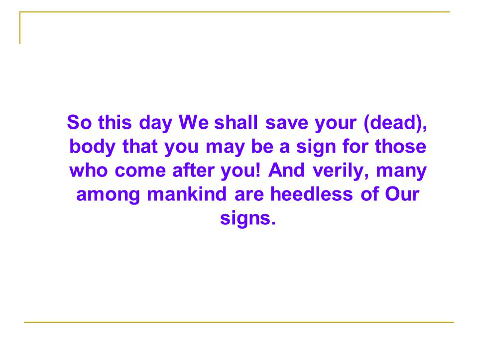So this day We shall save your (dead), body that you may be a sign for those who come after you.