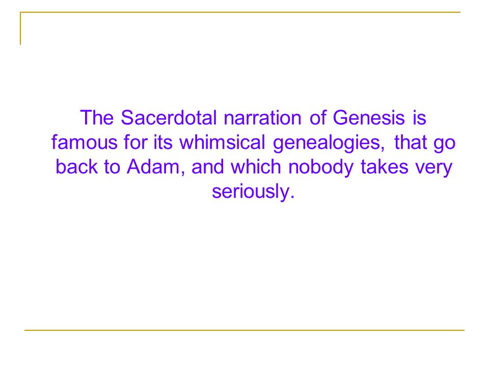 The Sacerdotal narration of Genesis is famous for its whimsical genealogies, that go back to Adam, and which nobody takes very seriously.