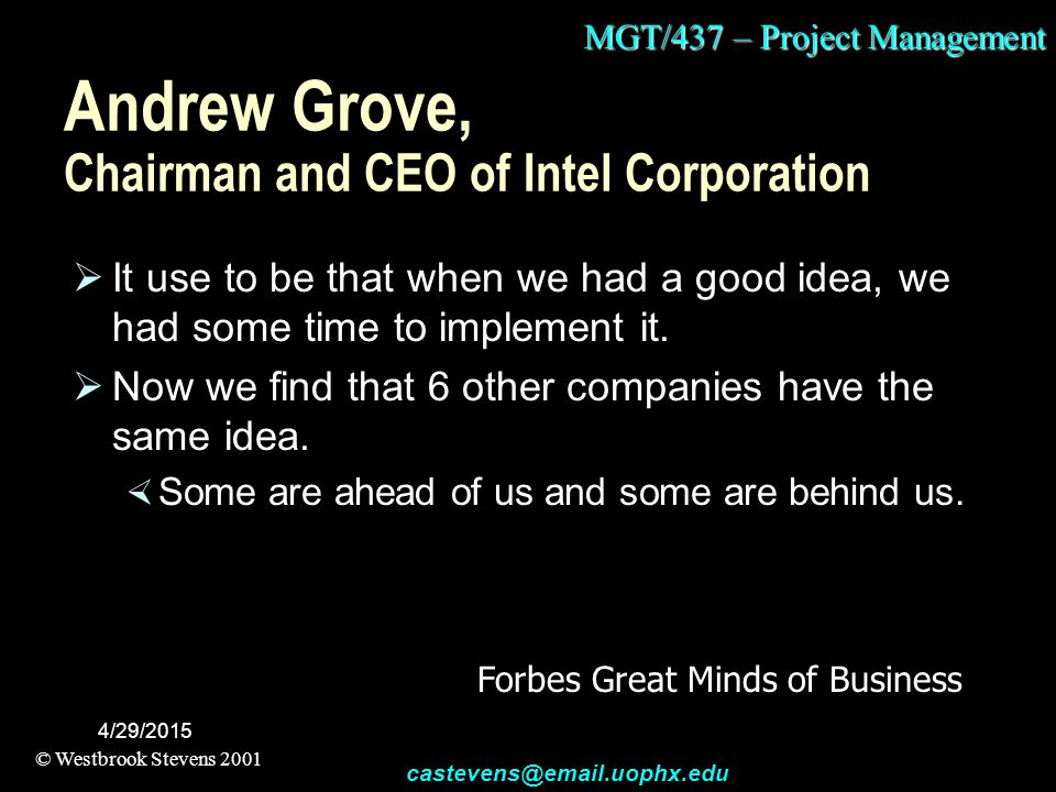 MGT/437 – Project Management © Westbrook Stevens 2001 castevens@email.uophx.edu 4/29/2015 Andrew Grove, Chairman and CEO of Intel Corporation  It use to be that when we had a good idea, we had some time to implement it.