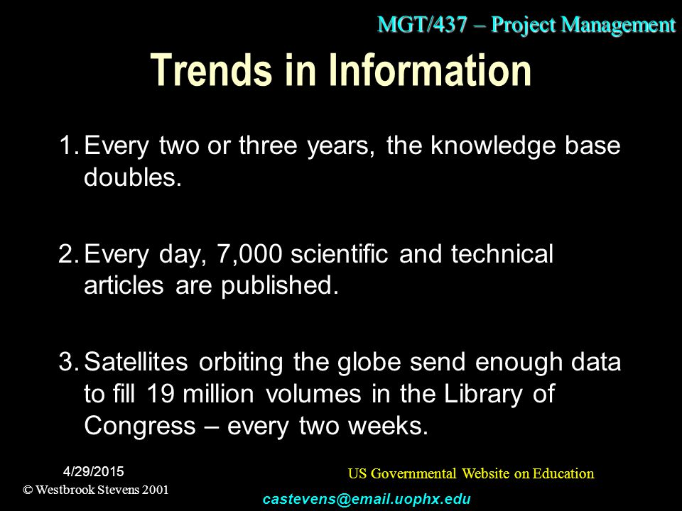 MGT/437 – Project Management © Westbrook Stevens 2001 castevens@email.uophx.edu 4/29/2015 Trends in Information 1.Every two or three years, the knowledge base doubles.