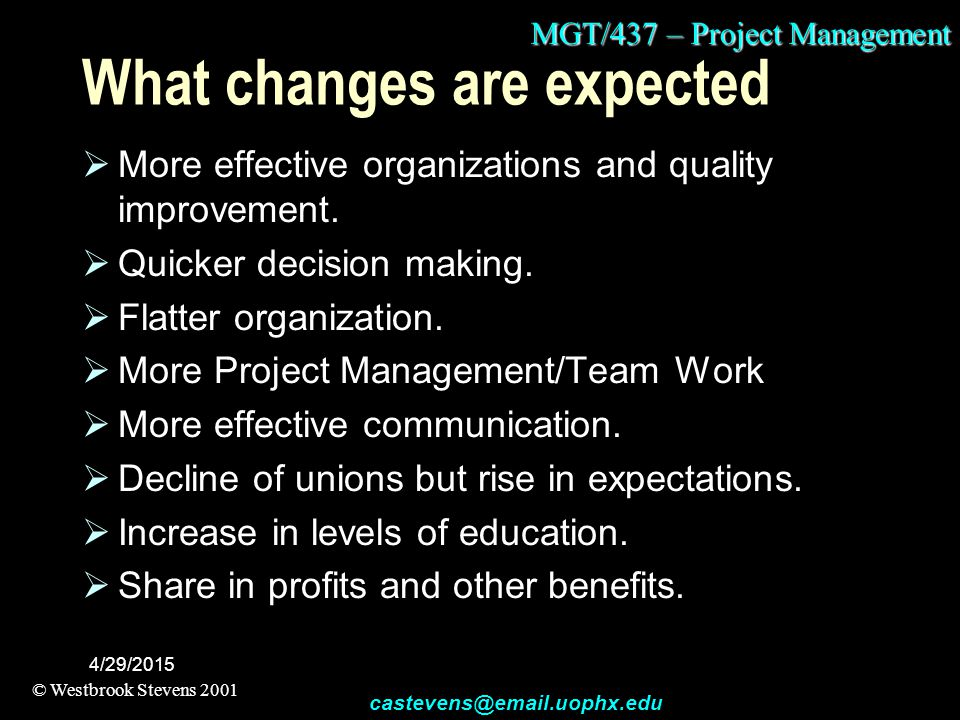MGT/437 – Project Management © Westbrook Stevens 2001 castevens@email.uophx.edu 4/29/2015 What changes are expected  More effective organizations and quality improvement.