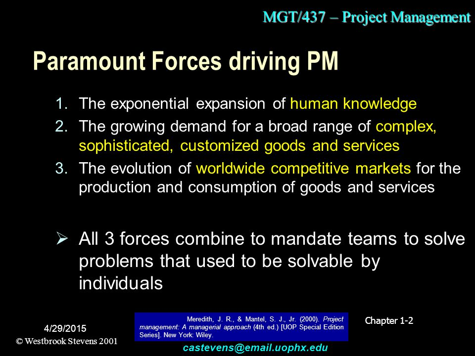 MGT/437 – Project Management © Westbrook Stevens 2001 castevens@email.uophx.edu 4/29/2015 Paramount Forces driving PM 1.The exponential expansion of human knowledge 2.The growing demand for a broad range of complex, sophisticated, customized goods and services 3.The evolution of worldwide competitive markets for the production and consumption of goods and services  All 3 forces combine to mandate teams to solve problems that used to be solvable by individuals Chapter 1-2 Meredith, J.