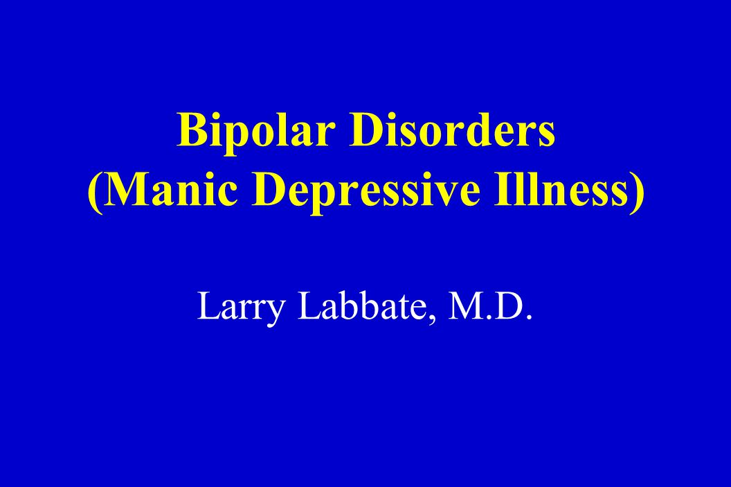 Bipolar Disorders (Manic Depressive Illness) Larry Labbate, M.D.