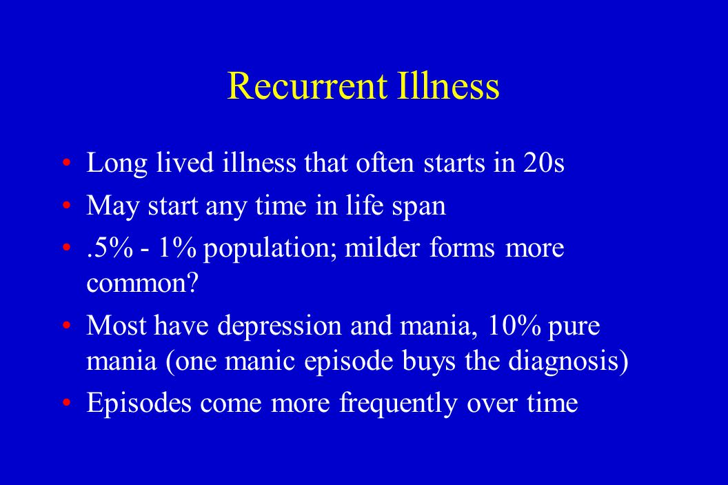 Recurrent Illness Long lived illness that often starts in 20s May start any time in life span.5% - 1% population; milder forms more common? Most have