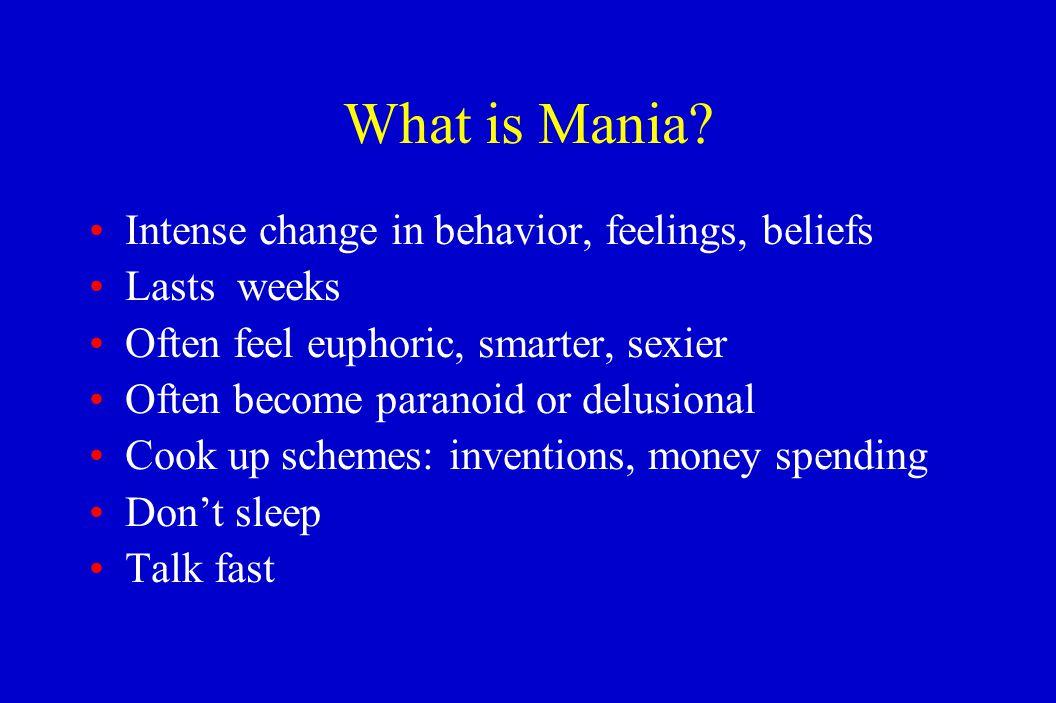 What is Mania? Intense change in behavior, feelings, beliefs Lasts weeks Often feel euphoric, smarter, sexier Often become paranoid or delusional Cook