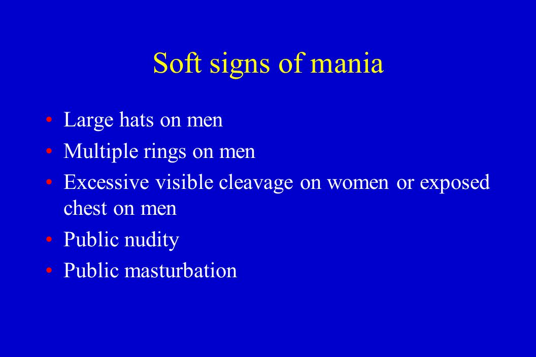 Soft signs of mania Large hats on men Multiple rings on men Excessive visible cleavage on women or exposed chest on men Public nudity Public masturbat