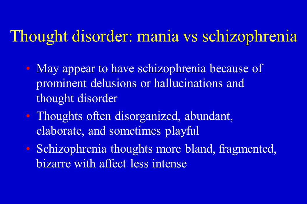 Thought disorder: mania vs schizophrenia May appear to have schizophrenia because of prominent delusions or hallucinations and thought disorder Though