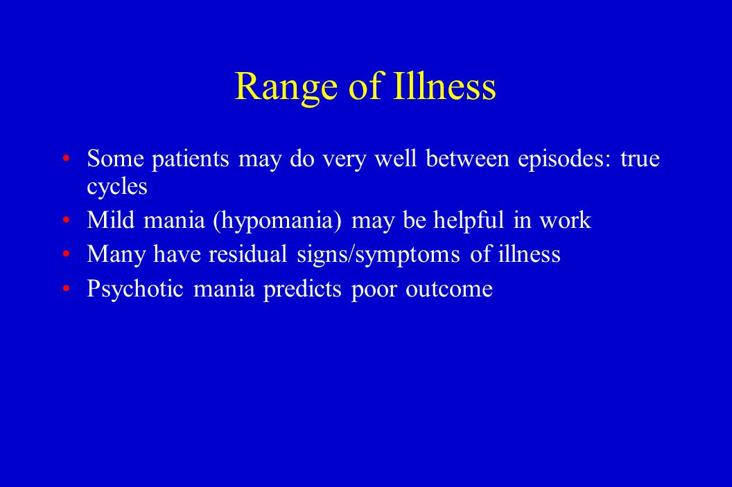 Range of Illness Some patients may do very well between episodes: true cycles Mild mania (hypomania) may be helpful in work Many have residual signs/s