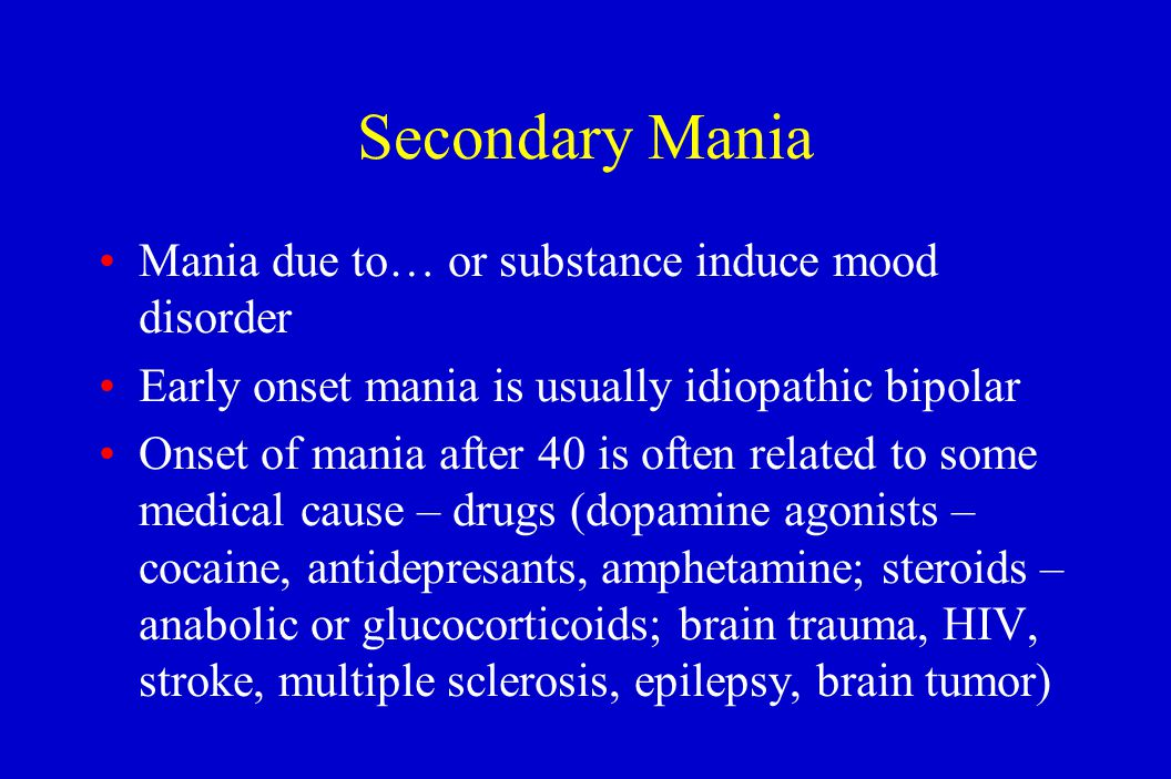 Secondary Mania Mania due to… or substance induce mood disorder Early onset mania is usually idiopathic bipolar Onset of mania after 40 is often relat