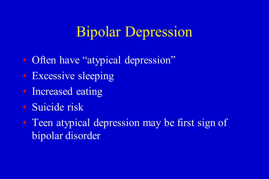"""Bipolar Depression Often have """"atypical depression"""" Excessive sleeping Increased eating Suicide risk Teen atypical depression may be first sign of bip"""