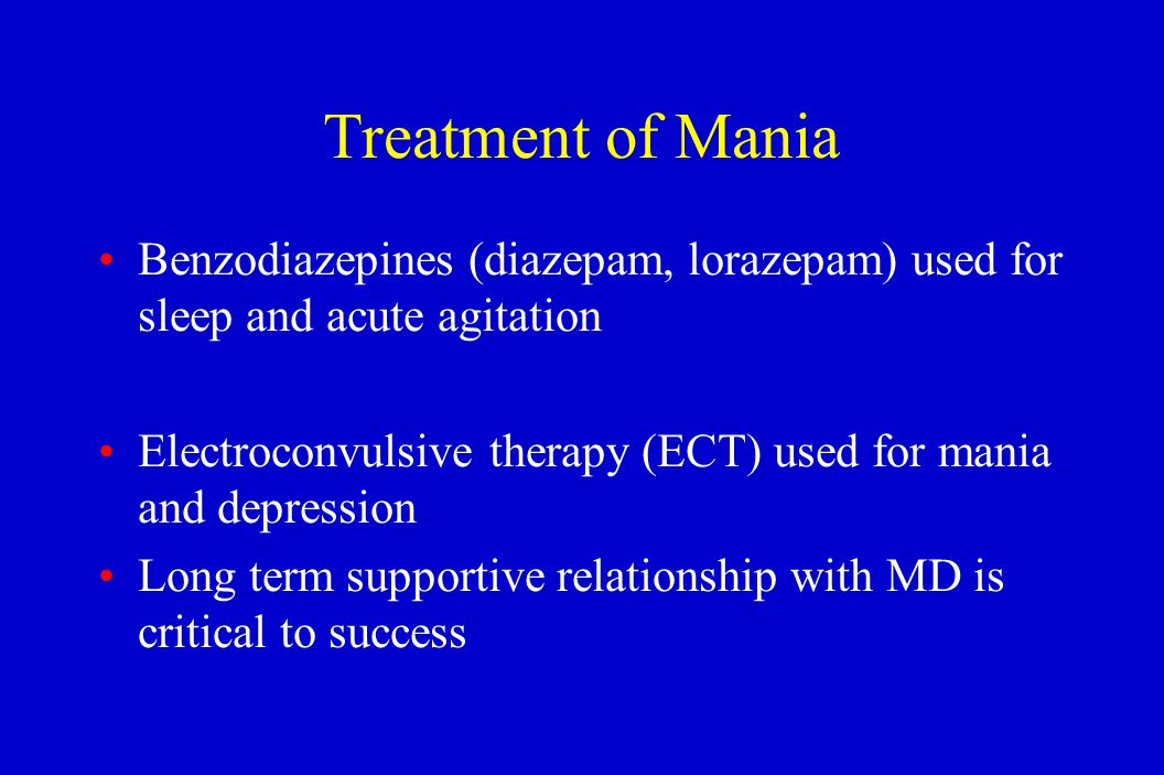 Treatment of Mania Benzodiazepines (diazepam, lorazepam) used for sleep and acute agitation Electroconvulsive therapy (ECT) used for mania and depress
