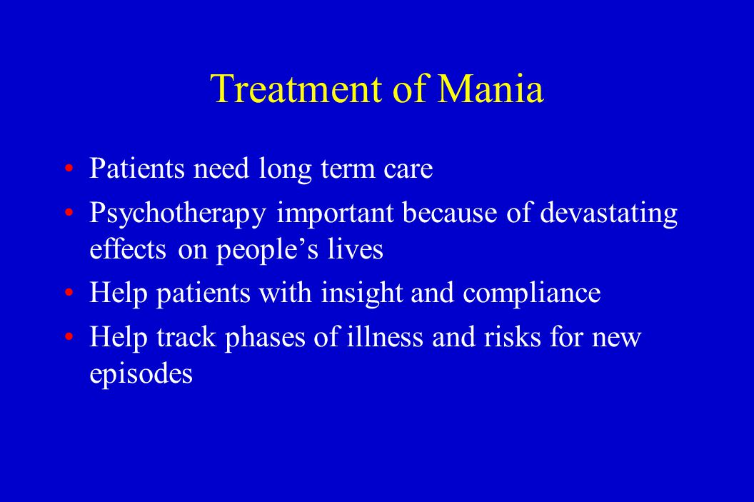Treatment of Mania Patients need long term care Psychotherapy important because of devastating effects on people's lives Help patients with insight an