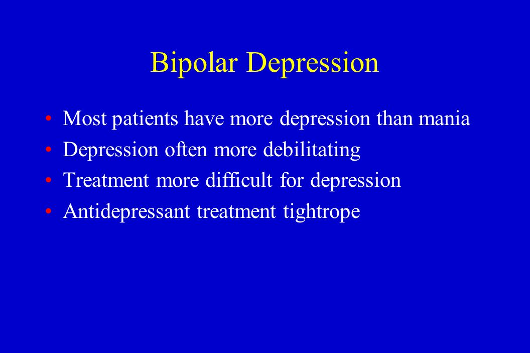Bipolar Depression Most patients have more depression than mania Depression often more debilitating Treatment more difficult for depression Antidepres