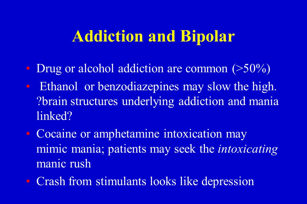 Addiction and Bipolar Drug or alcohol addiction are common (>50%) Ethanol or benzodiazepines may slow the high. ?brain structures underlying addiction