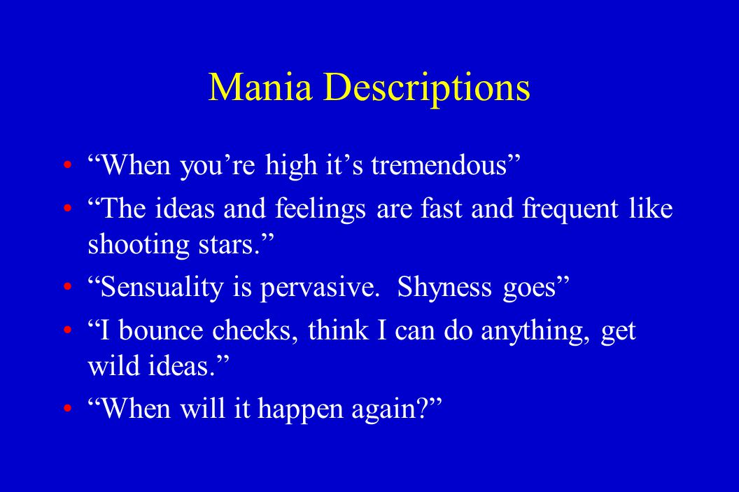 """Mania Descriptions """"When you're high it's tremendous"""" """"The ideas and feelings are fast and frequent like shooting stars."""" """"Sensuality is pervasive. Sh"""