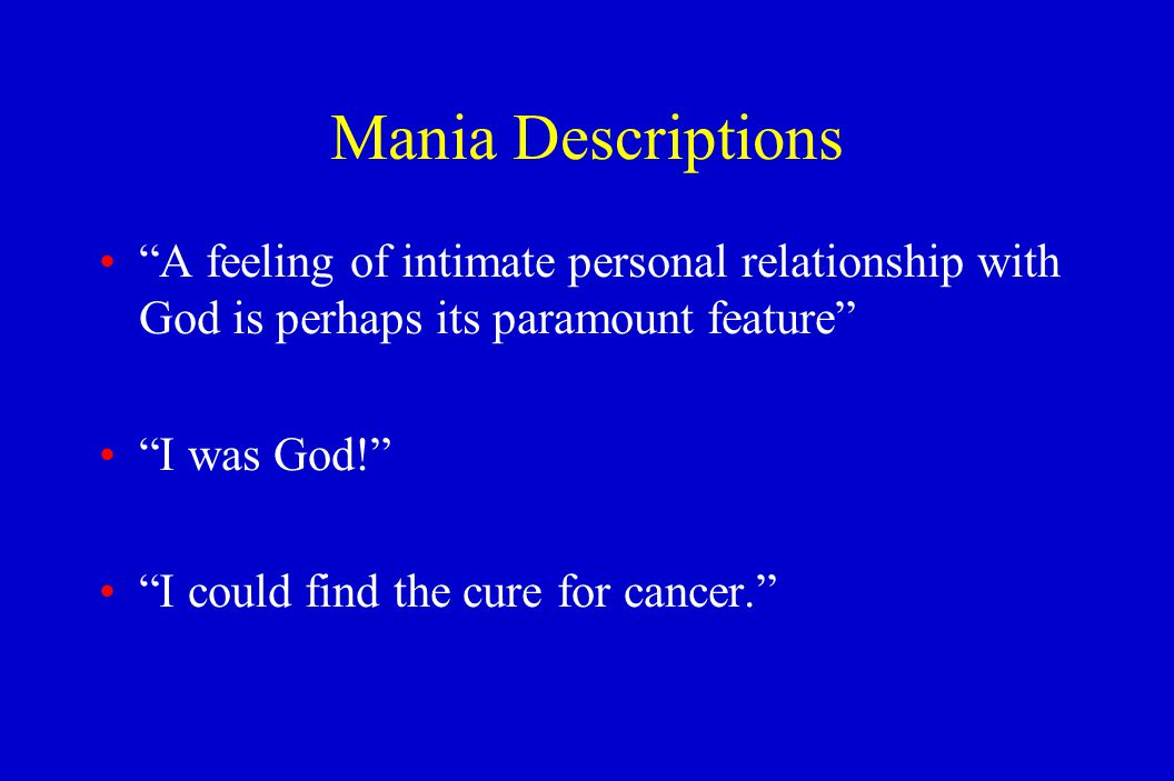 """Mania Descriptions """"A feeling of intimate personal relationship with God is perhaps its paramount feature"""" """"I was God!"""" """"I could find the cure for can"""