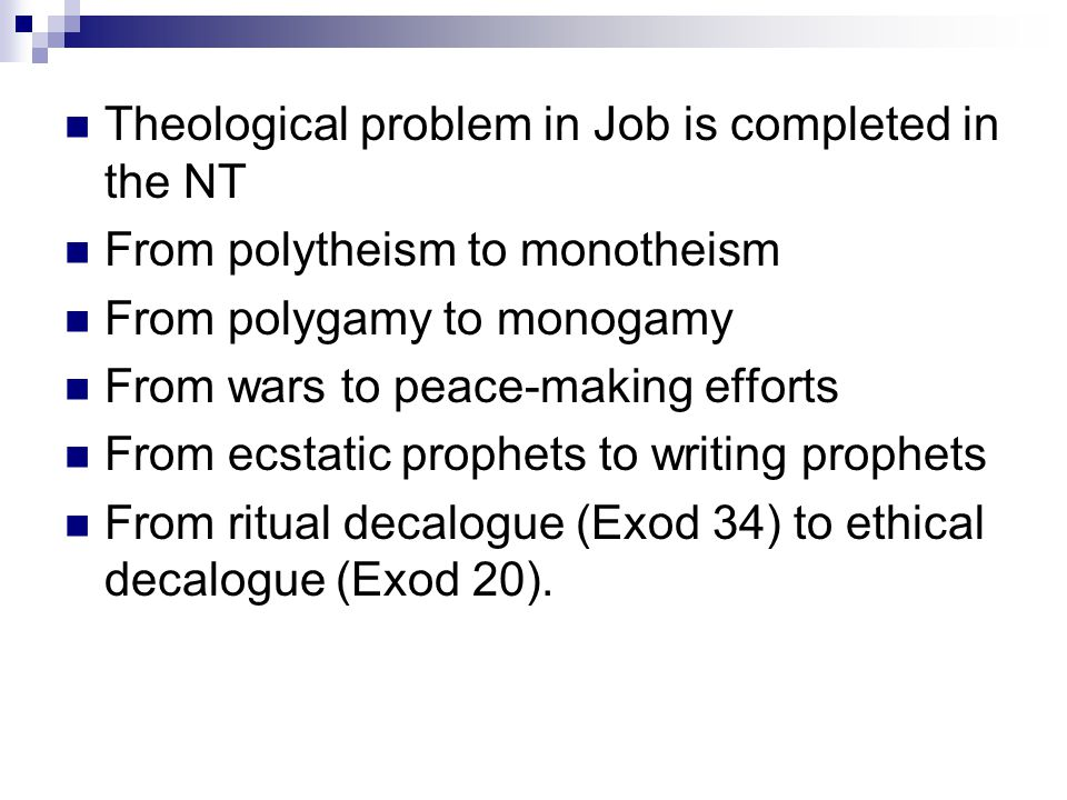Theological problem in Job is completed in the NT From polytheism to monotheism From polygamy to monogamy From wars to peace-making efforts From ecsta