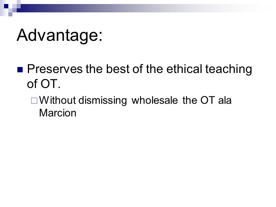 Advantage: Preserves the best of the ethical teaching of OT.  Without dismissing wholesale the OT ala Marcion
