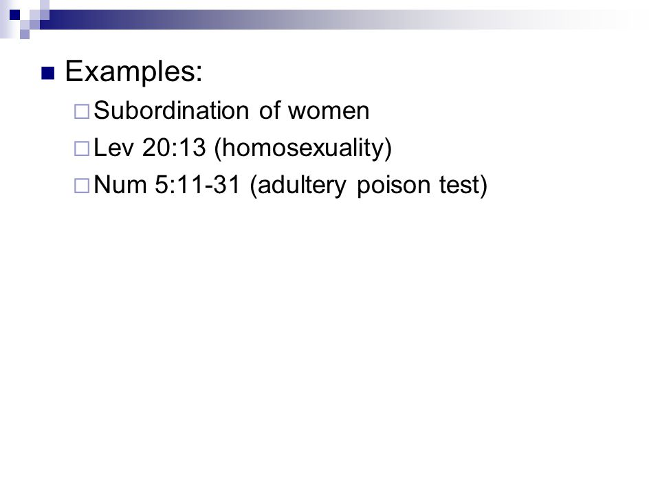 Examples:  Subordination of women  Lev 20:13 (homosexuality)  Num 5:11-31 (adultery poison test)