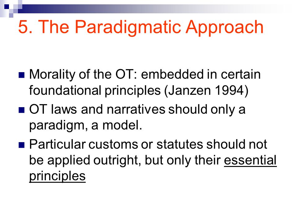 5. The Paradigmatic Approach Morality of the OT: embedded in certain foundational principles (Janzen 1994) OT laws and narratives should only a paradi