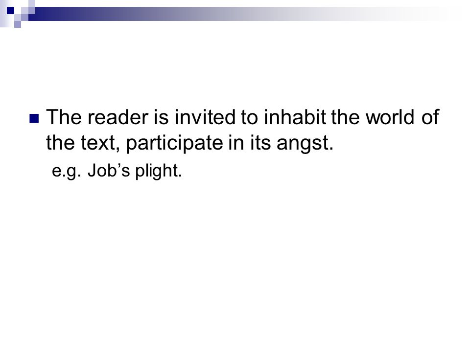 The reader is invited to inhabit the world of the text, participate in its angst. e.g. Job's plight.