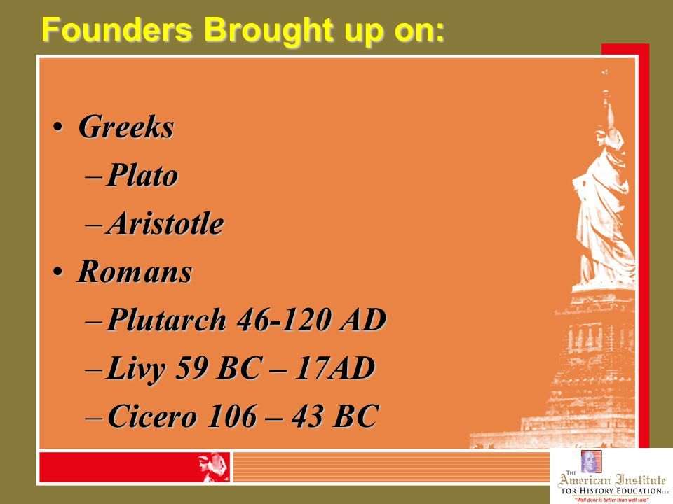 Founders Brought up on: GreeksGreeks –Plato –Aristotle RomansRomans –Plutarch 46-120 AD –Livy 59 BC – 17AD –Cicero 106 – 43 BC