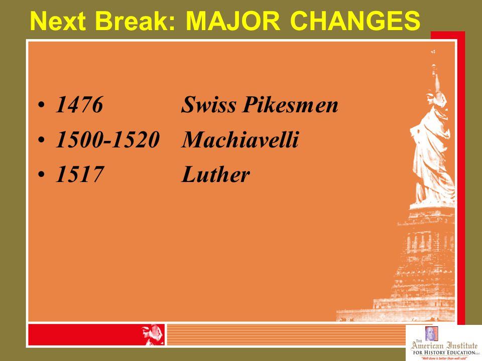 Next Break: MAJOR CHANGES 1476Swiss Pikesmen 1500-1520Machiavelli 1517Luther