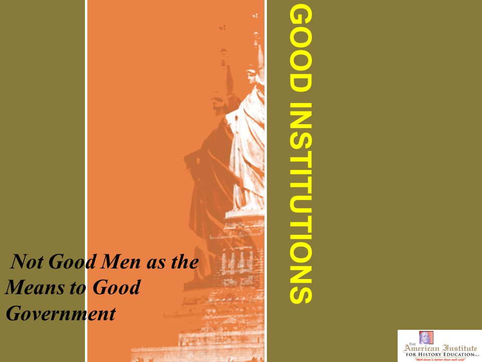 GOOD INSTITUTIONS Not Good Men as the Means to Good Government