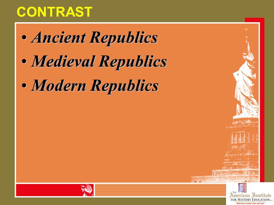 CONTRAST Ancient RepublicsAncient Republics Medieval RepublicsMedieval Republics Modern RepublicsModern Republics