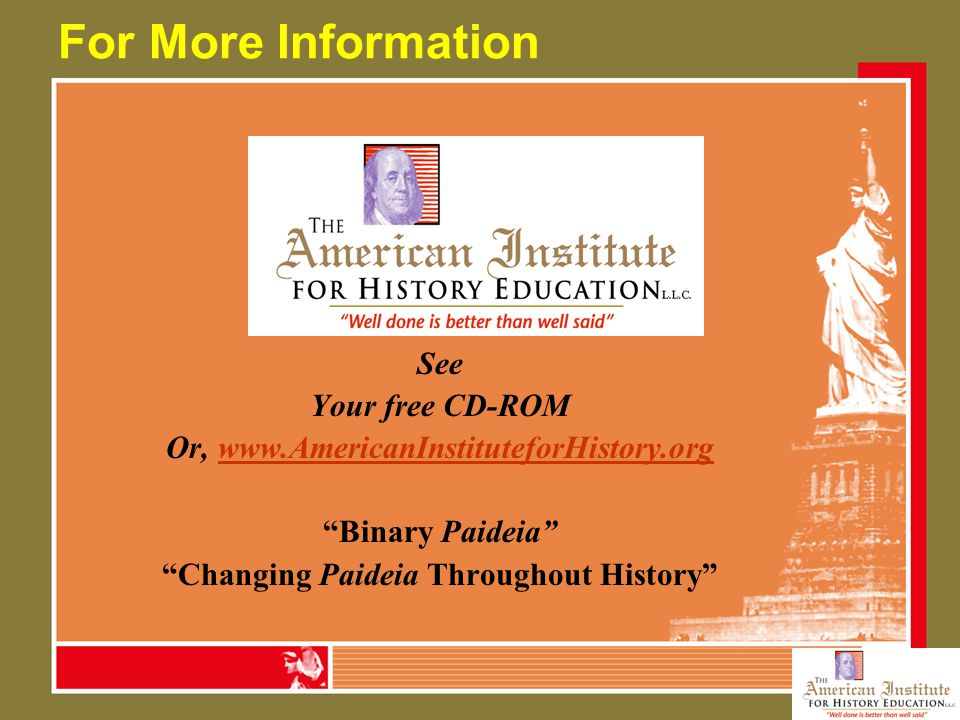 "For More Information See Your free CD-ROM Or, www.AmericanInstituteforHistory.orgwww.AmericanInstituteforHistory.org ""Binary Paideia"" ""Changing Paidei"