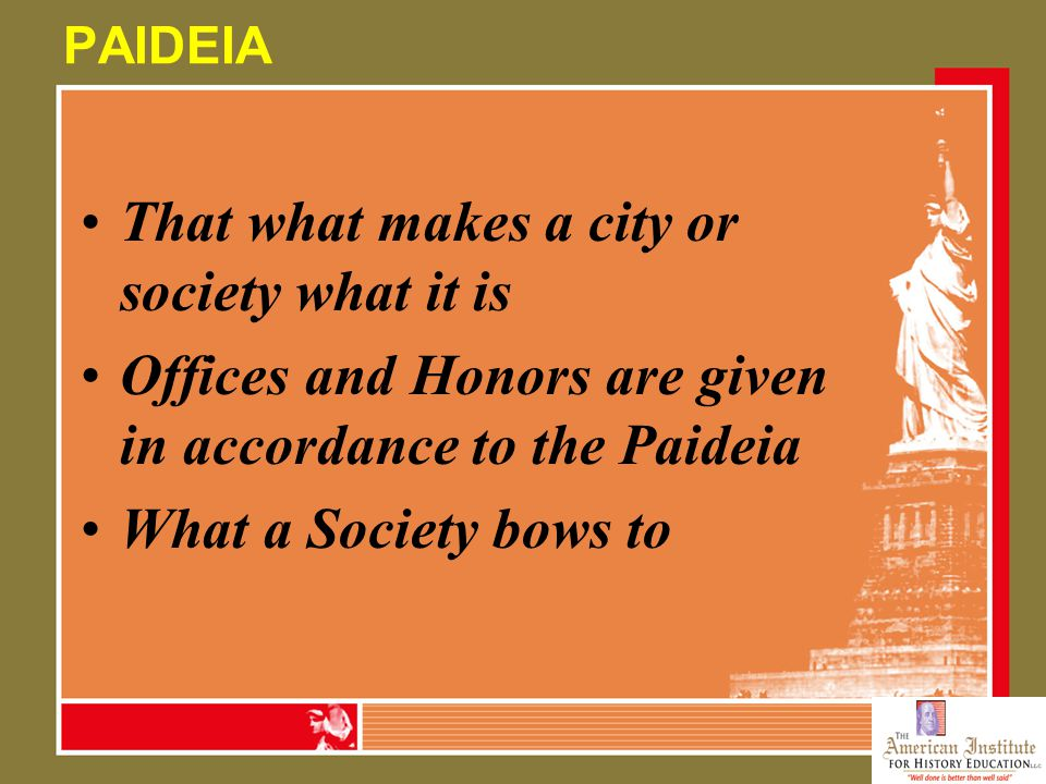 PAIDEIA That what makes a city or society what it is Offices and Honors are given in accordance to the Paideia What a Society bows to