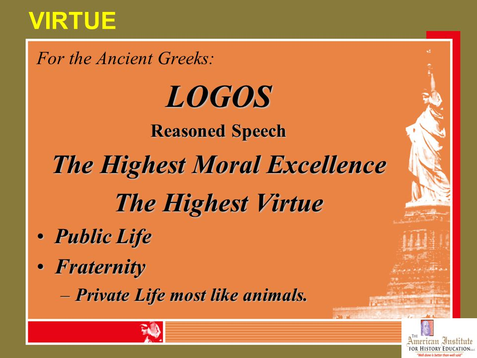 Ancient Greeks PoliteiaRegime: The Assembly PoliteumaRuling order:Citizens PaideiaWhat makes a city what it is:Iliad & Odyssey Logos VirtueThe highest moral excellence: Participation in the Polis- Logos Contrasts:SpartansAthenians GreeksPersians