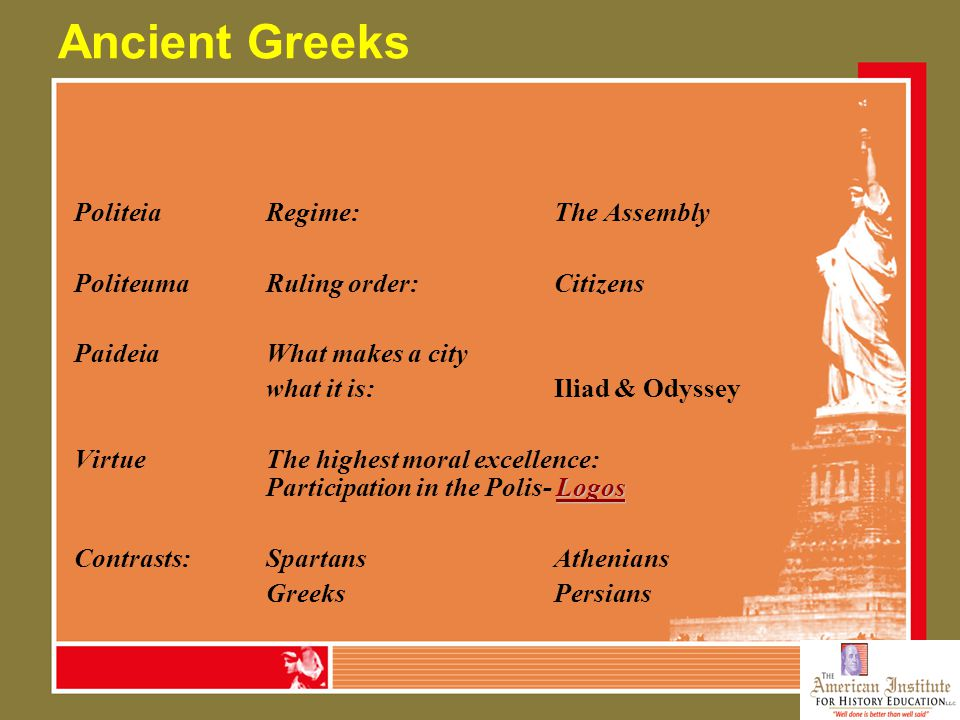 Ancient Greeks PoliteiaRegime: The Assembly PoliteumaRuling order:Citizens PaideiaWhat makes a city what it is:Iliad & Odyssey Logos VirtueThe highest