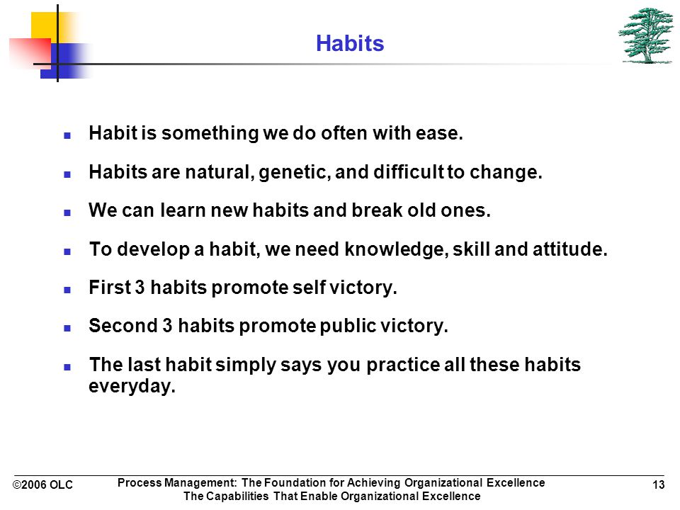 ©2006 OLC 13 Process Management: The Foundation for Achieving Organizational Excellence The Capabilities That Enable Organizational Excellence Habits Habit is something we do often with ease.