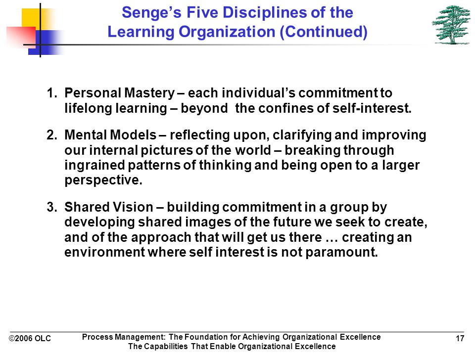 ©2006 OLC 17 Process Management: The Foundation for Achieving Organizational Excellence The Capabilities That Enable Organizational Excellence Senge's Five Disciplines of the Learning Organization (Continued) 1.Personal Mastery – each individual's commitment to lifelong learning – beyond the confines of self-interest.