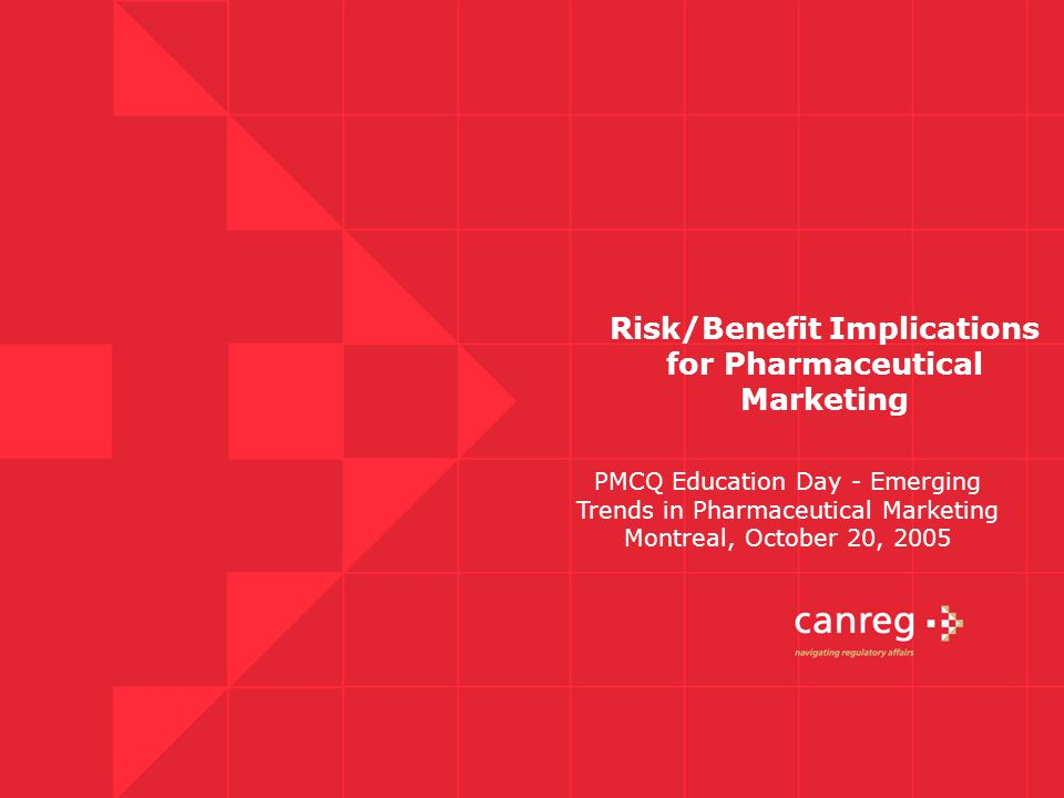 Risk/Benefit Implications for Pharmaceutical Marketing PMCQ Education Day - Emerging Trends in Pharmaceutical Marketing Montreal, October 20, 2005