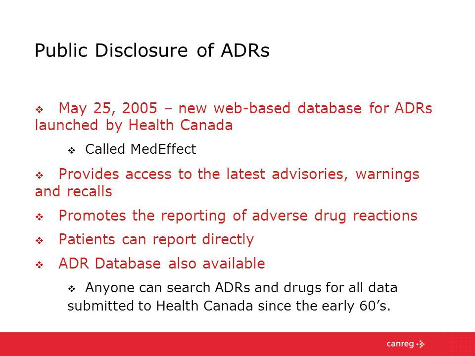 Public Disclosure of ADRs  May 25, 2005 – new web-based database for ADRs launched by Health Canada  Called MedEffect  Provides access to the latest advisories, warnings and recalls  Promotes the reporting of adverse drug reactions  Patients can report directly  ADR Database also available  Anyone can search ADRs and drugs for all data submitted to Health Canada since the early 60's.