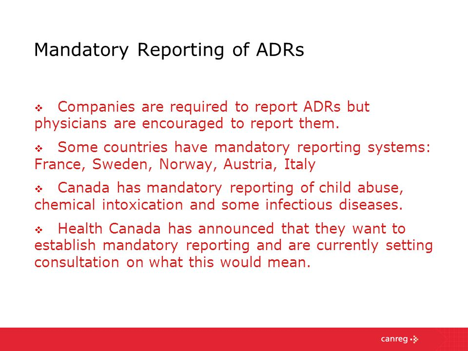 Mandatory Reporting of ADRs  Companies are required to report ADRs but physicians are encouraged to report them.