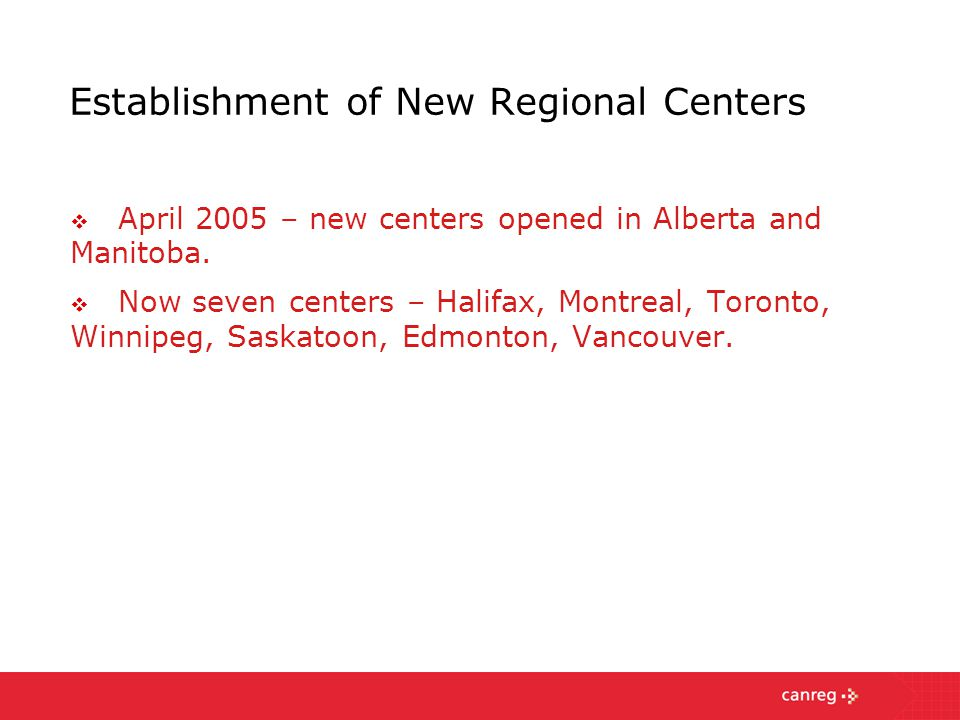 Establishment of New Regional Centers  April 2005 – new centers opened in Alberta and Manitoba.