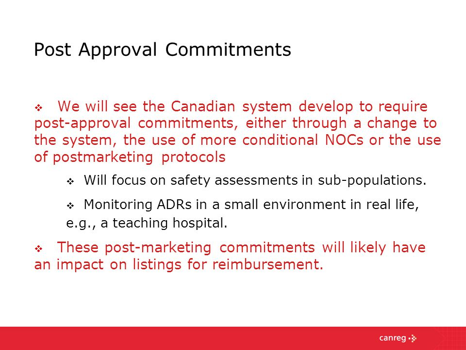 Post Approval Commitments  We will see the Canadian system develop to require post-approval commitments, either through a change to the system, the use of more conditional NOCs or the use of postmarketing protocols  Will focus on safety assessments in sub-populations.