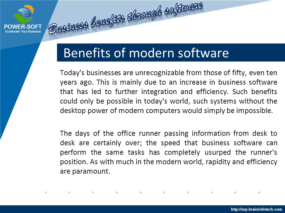 http://erp.braininfotech.com Benefits of modern software The era of the paperless office is upon us, the days of stacks and stacks of filing are long gone as the increased use of business software office leads to faster transfers of information between departments and full integration of internal systems and communications.