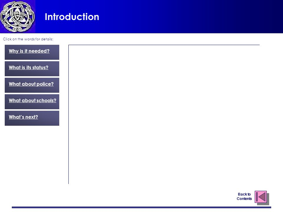 Introduction Click on the words for details: Why is it needed? What is its status? What about police? What about schools? What's next? Back to Content