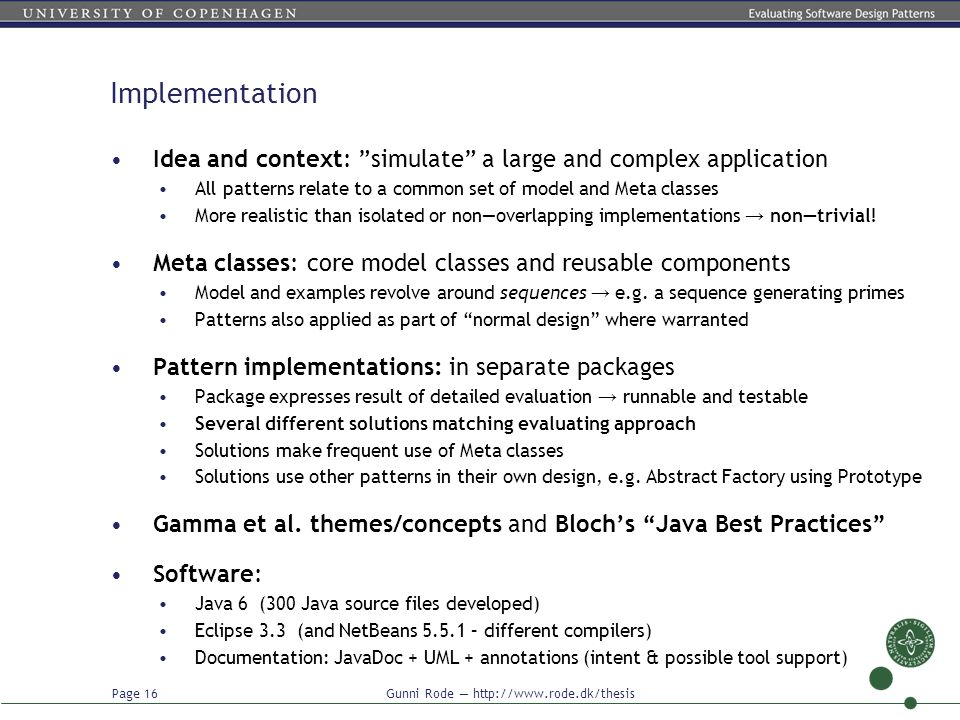 Page 16 Gunni Rode — http://www.rode.dk/thesis Implementation Idea and context: simulate a large and complex application All patterns relate to a common set of model and Meta classes More realistic than isolated or non—overlapping implementations → non—trivial.